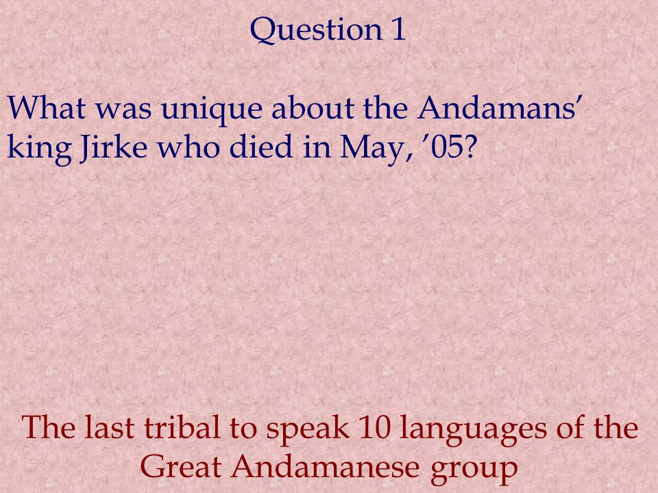 Question 1 What was unique about the Andamans' king Jirke who died in May, '05? The last tribal to speak 10 languages of the Great Andamanese group