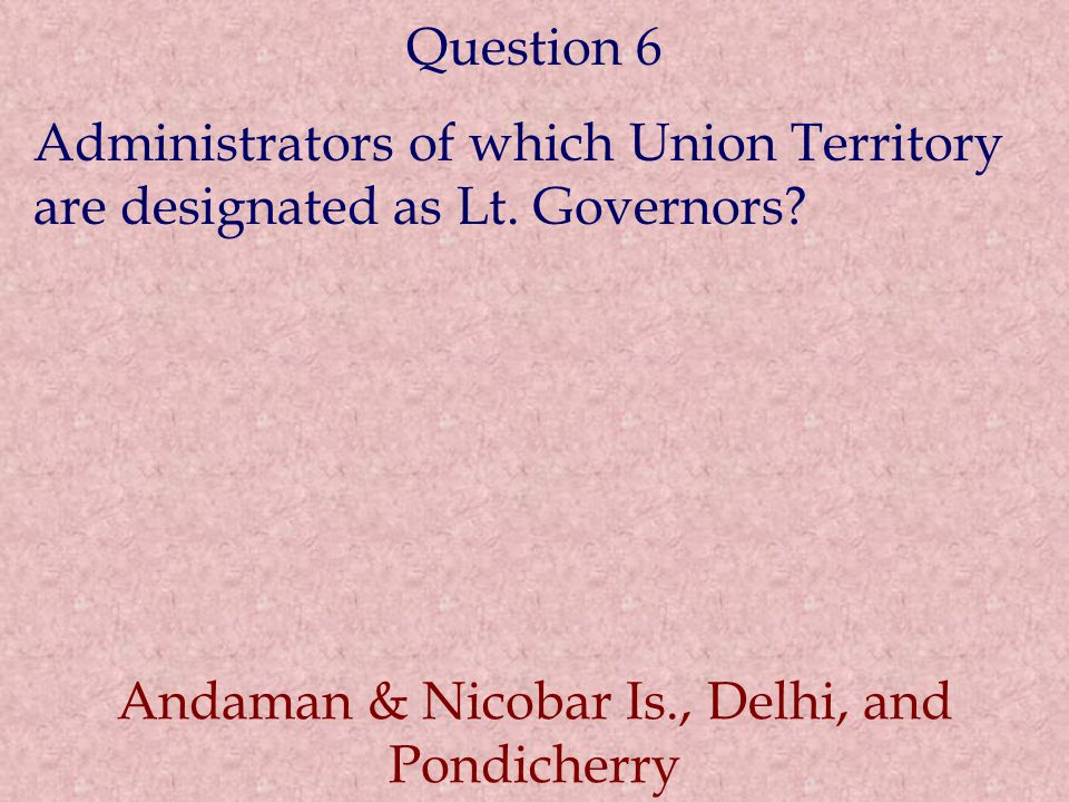 Question 6 Administrators of which Union Territory are designated as Lt. Governors? Andaman & Nicobar Is., Delhi, and Pondicherry