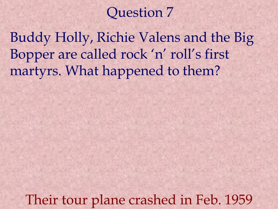 Question 7 Buddy Holly, Richie Valens and the Big Bopper are called rock 'n' roll's first martyrs. What happened to them? Their tour plane crashed in