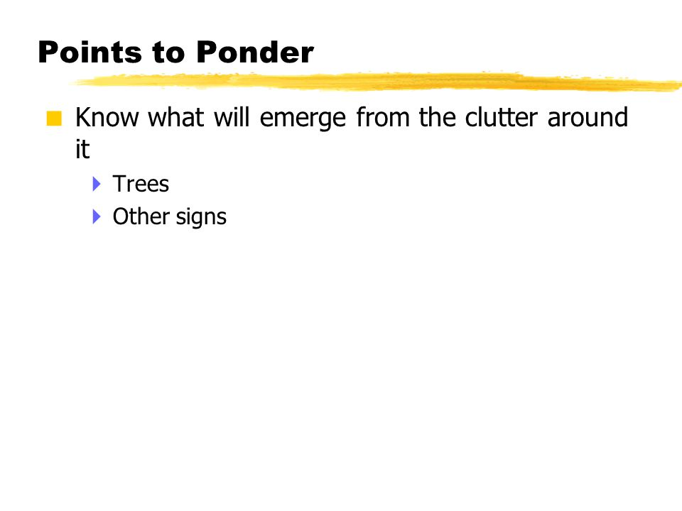 Points to Ponder  Know what will emerge from the clutter around it  Trees  Other signs