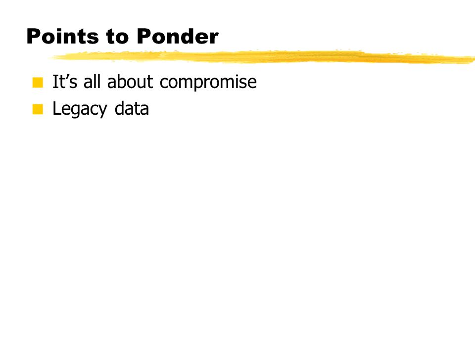 Points to Ponder  It's all about compromise  Legacy data
