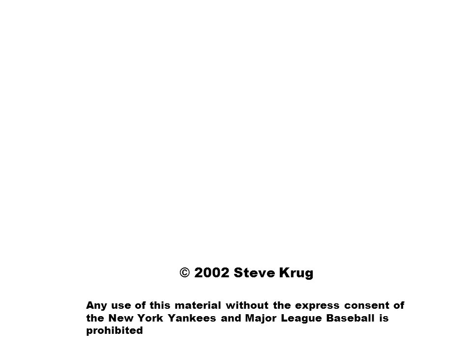© 2002 Steve Krug Any use of this material without the express consent of the New York Yankees and Major League Baseball is prohibited