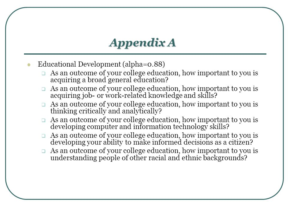 Appendix A Educational Development (alpha=0.88)  As an outcome of your college education, how important to you is acquiring a broad general education