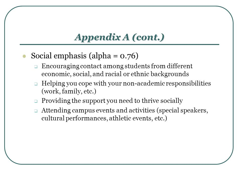 Appendix A (cont.) Social emphasis (alpha = 0.76)  Encouraging contact among students from different economic, social, and racial or ethnic backgroun
