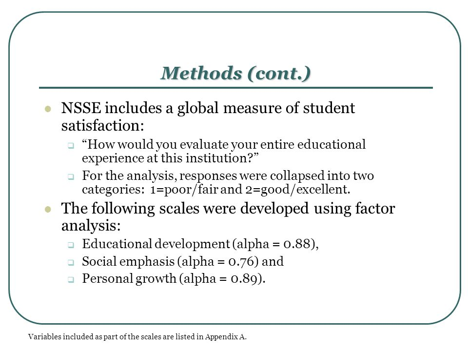 "Methods (cont.) NSSE includes a global measure of student satisfaction:  ""How would you evaluate your entire educational experience at this instituti"