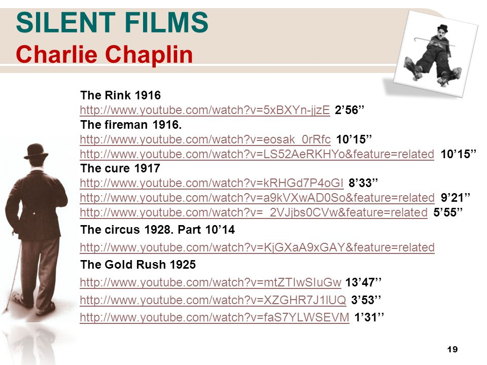 SILENT FILMS Charlie Chaplin 19 The Rink 1916 http://www.youtube.com/watch v=5xBXYn-jjzEhttp://www.youtube.com/watch v=5xBXYn-jjzE 2'56'' The fireman 1916.