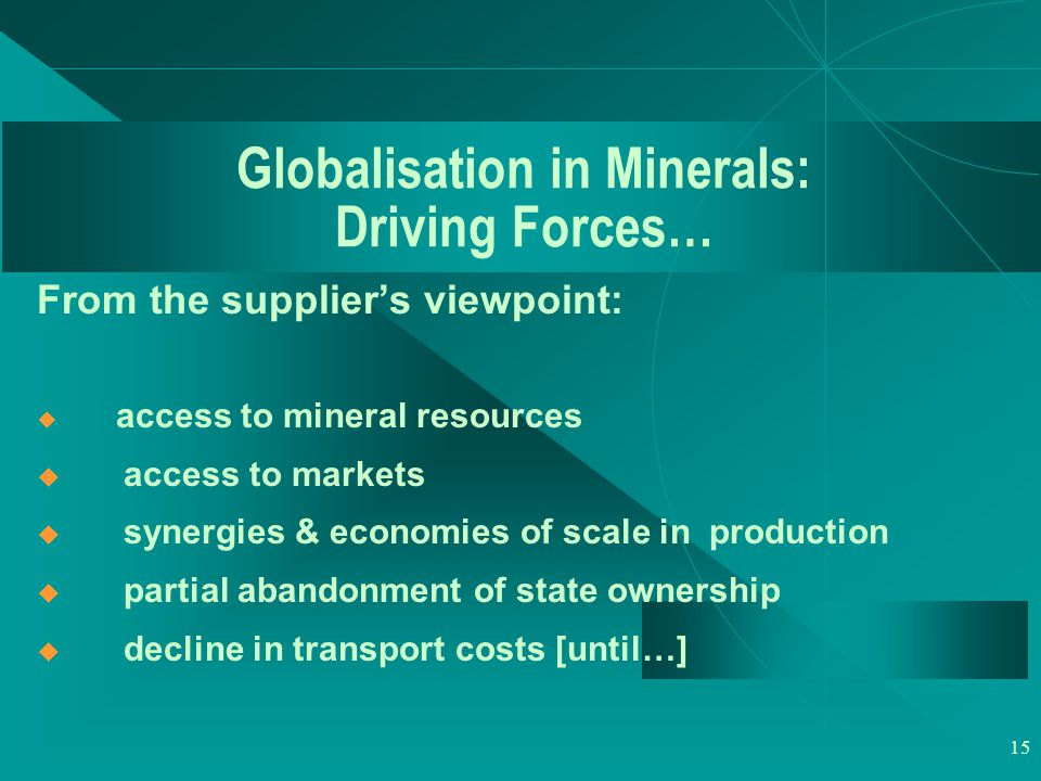 15 Globalisation in Minerals: Driving Forces… From the supplier's viewpoint:  access to mineral resources  access to markets  synergies & economies of scale in production  partial abandonment of state ownership  decline in transport costs [until…]