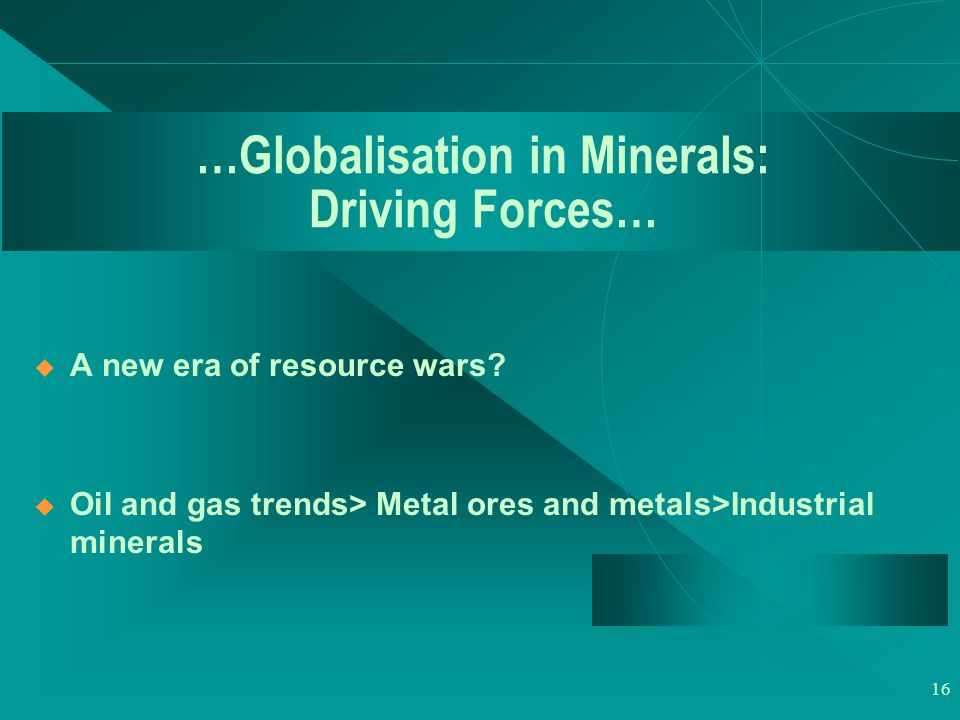16 …Globalisation in Minerals: Driving Forces…  A new era of resource wars.