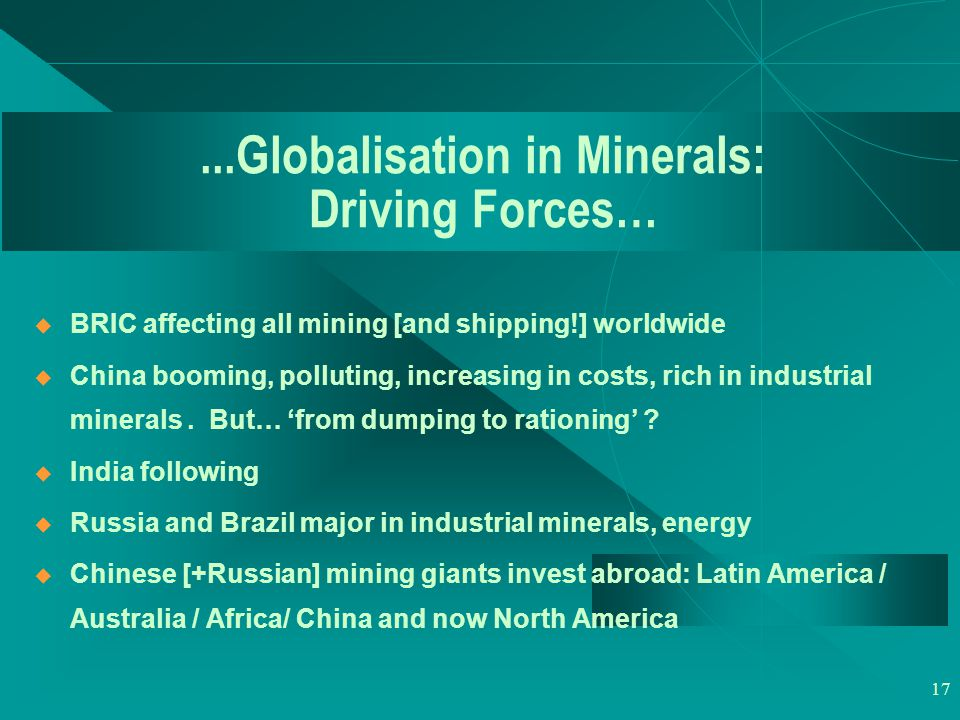17...Globalisation in Minerals: Driving Forces…  BRIC affecting all mining [and shipping!] worldwide  China booming, polluting, increasing in costs, rich in industrial minerals.