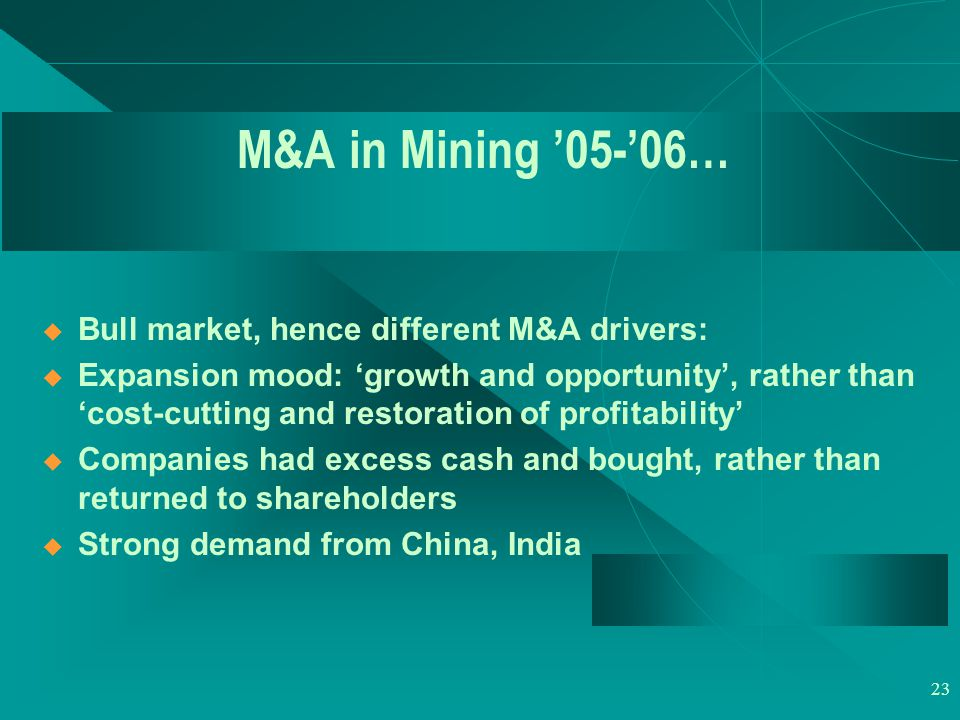 23 M&A in Mining '05-'06…  Bull market, hence different M&A drivers:  Expansion mood: 'growth and opportunity', rather than 'cost-cutting and restoration of profitability'  Companies had excess cash and bought, rather than returned to shareholders  Strong demand from China, India