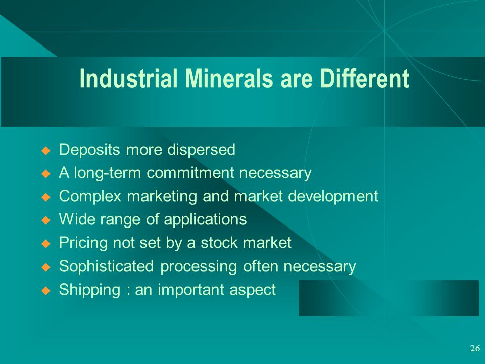 26 Industrial Minerals are Different  Deposits more dispersed  A long-term commitment necessary  Complex marketing and market development  Wide range of applications  Pricing not set by a stock market  Sophisticated processing often necessary  Shipping : an important aspect