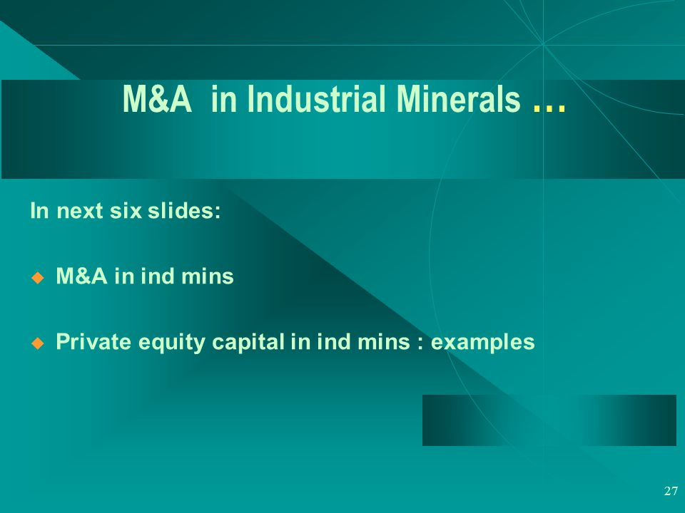 27 M&A in Industrial Minerals … In next six slides:  M&A in ind mins  Private equity capital in ind mins : examples