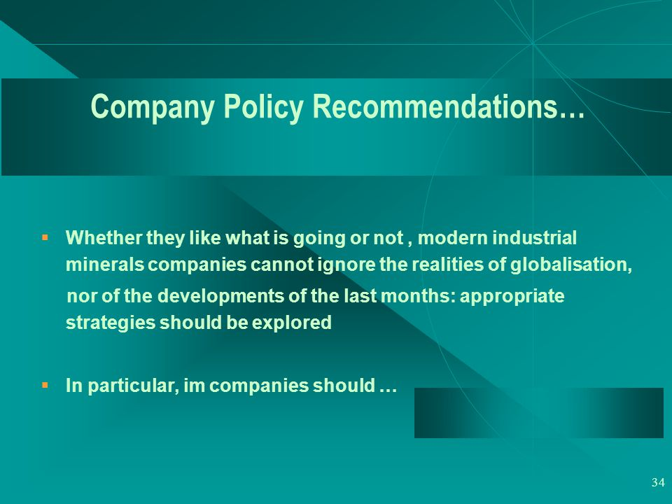 34 Company Policy Recommendations…  Whether they like what is going or not, modern industrial minerals companies cannot ignore the realities of globalisation, nor of the developments of the last months: appropriate strategies should be explored  In particular, im companies should …