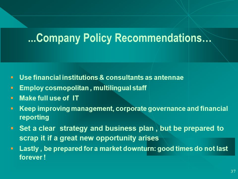 37...Company Policy Recommendations…  Use financial institutions & consultants as antennae  Employ cosmopolitan, multilingual staff  Make full use of IT  Keep improving management, corporate governance and financial reporting  Set a clear strategy and business plan, but be prepared to scrap it if a great new opportunity arises  Lastly, be prepared for a market downturn: good times do not last forever !