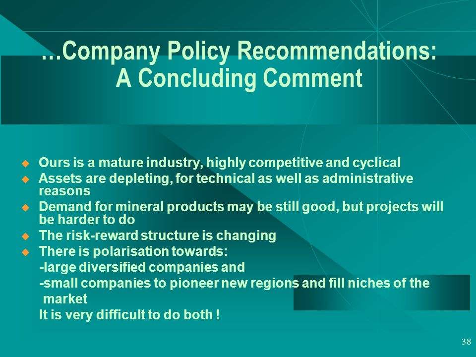 38 …Company Policy Recommendations: A Concluding Comment  Ours is a mature industry, highly competitive and cyclical  Assets are depleting, for technical as well as administrative reasons  Demand for mineral products may be still good, but projects will be harder to do  The risk-reward structure is changing  There is polarisation towards: -large diversified companies and -small companies to pioneer new regions and fill niches of the market It is very difficult to do both !