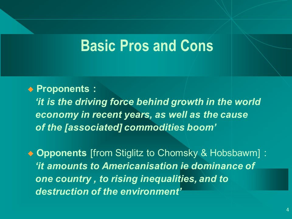 4 Basic Pros and Cons u Proponents : 'it is the driving force behind growth in the world economy in recent years, as well as the cause of the [associa