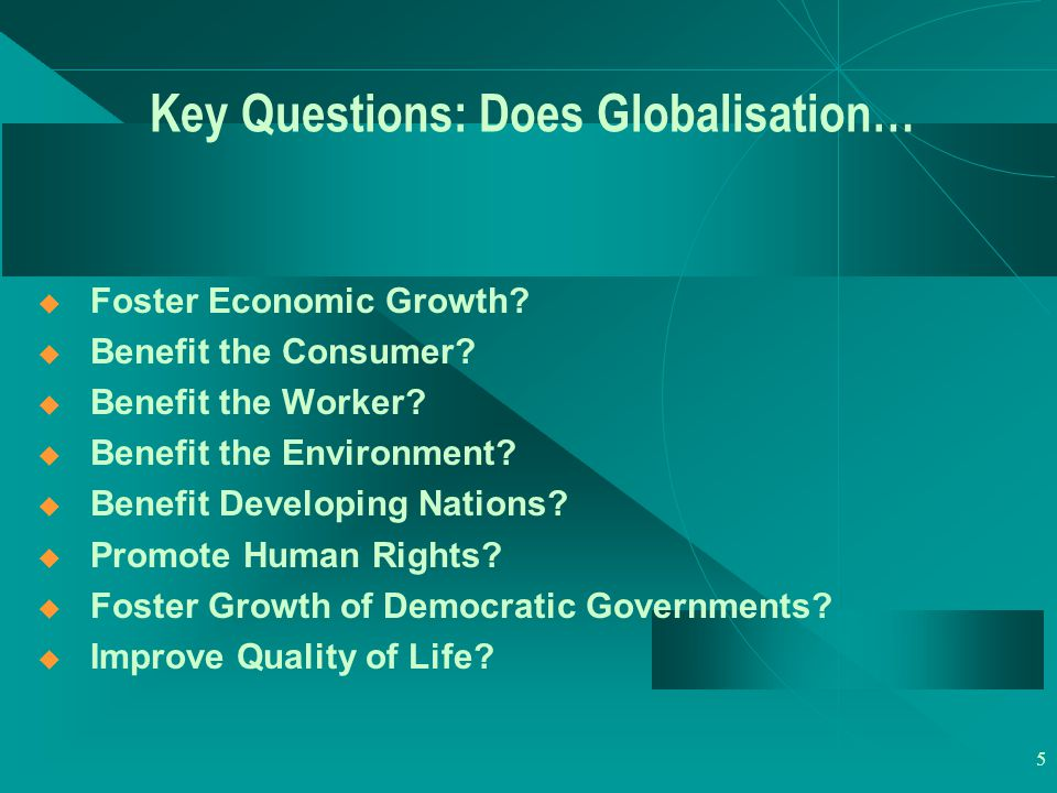 5 Key Questions: Does Globalisation…  Foster Economic Growth.