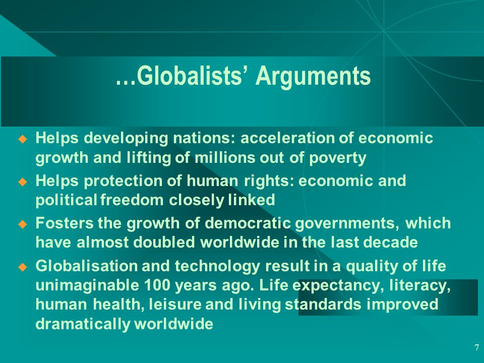 7 …Globalists' Arguments  Helps developing nations: acceleration of economic growth and lifting of millions out of poverty  Helps protection of human rights: economic and political freedom closely linked  Fosters the growth of democratic governments, which have almost doubled worldwide in the last decade  Globalisation and technology result in a quality of life unimaginable 100 years ago.