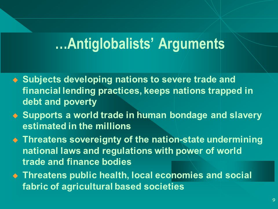 9 …Antiglobalists' Arguments  Subjects developing nations to severe trade and financial lending practices, keeps nations trapped in debt and poverty  Supports a world trade in human bondage and slavery estimated in the millions  Threatens sovereignty of the nation-state undermining national laws and regulations with power of world trade and finance bodies  Threatens public health, local economies and social fabric of agricultural based societies