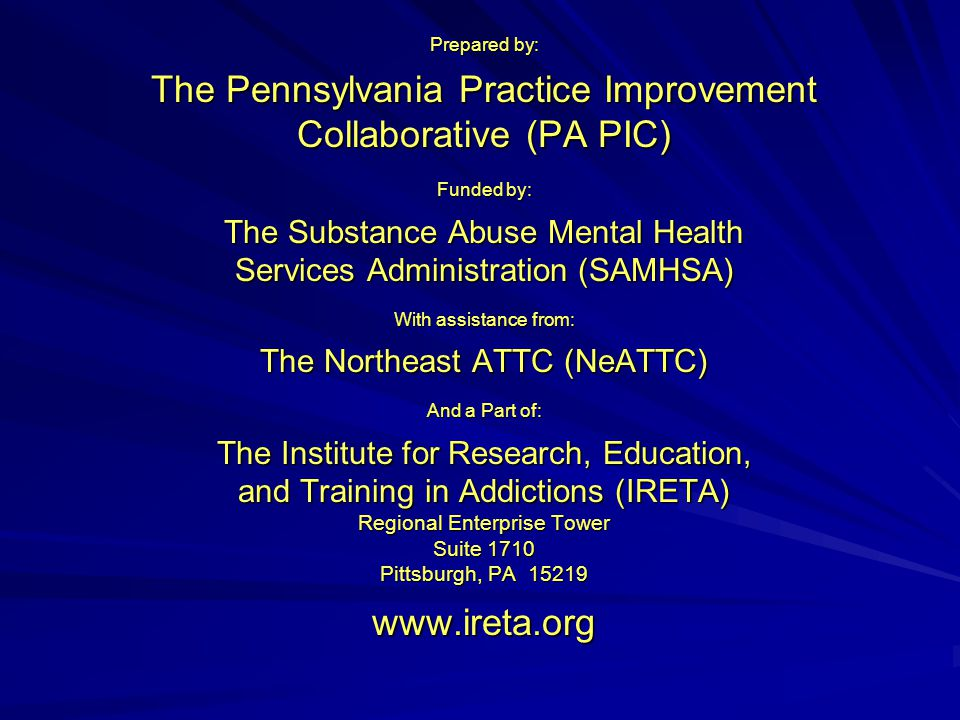 Prepared by: The Pennsylvania Practice Improvement Collaborative (PA PIC) Funded by: The Substance Abuse Mental Health Services Administration (SAMHSA) With assistance from: The Northeast ATTC (NeATTC) And a Part of: The Institute for Research, Education, and Training in Addictions (IRETA) Regional Enterprise Tower Suite 1710 Pittsburgh, PA 15219 www.ireta.org