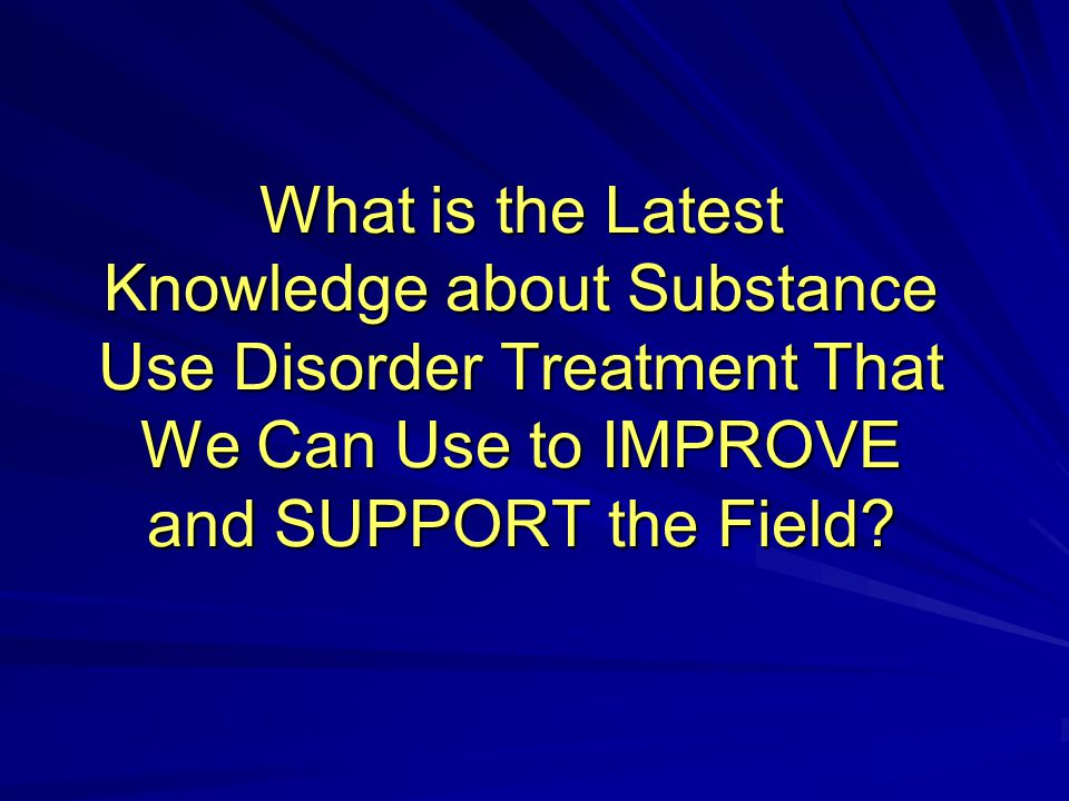 What is the Latest Knowledge about Substance Use Disorder Treatment That We Can Use to IMPROVE and SUPPORT the Field