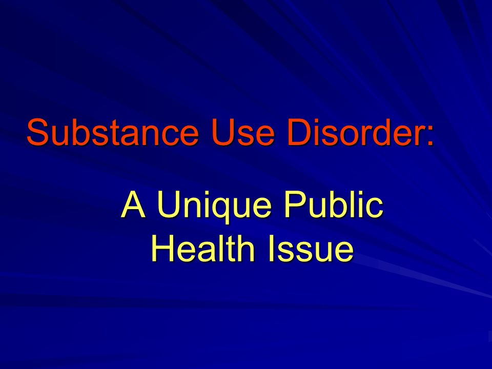 A Unique Public Health Issue Substance Use Disorder: