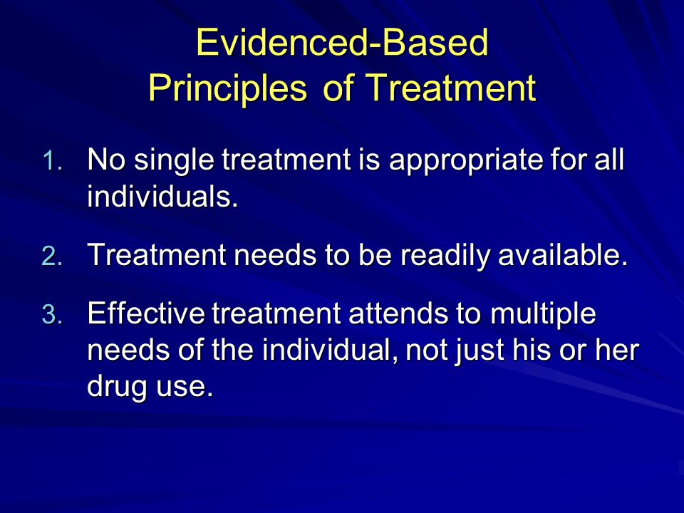 Evidenced-Based Principles of Treatment 1. No single treatment is appropriate for all individuals.
