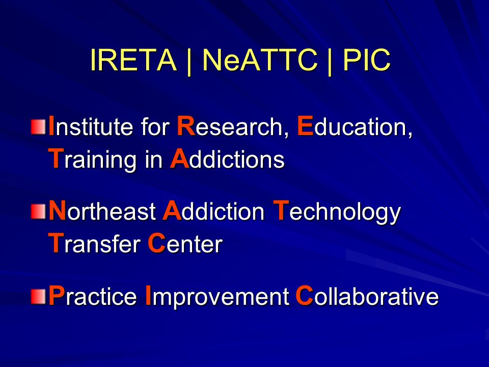 IRETA | NeATTC | PIC I nstitute for R esearch, E ducation, T raining in A ddictions N ortheast A ddiction T echnology T ransfer C enter P ractice I mprovement C ollaborative