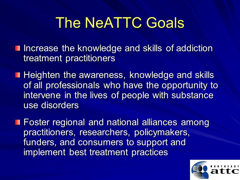 The NeATTC Goals Increase the knowledge and skills of addiction treatment practitioners Heighten the awareness, knowledge and skills of all professionals who have the opportunity to intervene in the lives of people with substance use disorders Foster regional and national alliances among practitioners, researchers, policymakers, funders, and consumers to support and implement best treatment practices