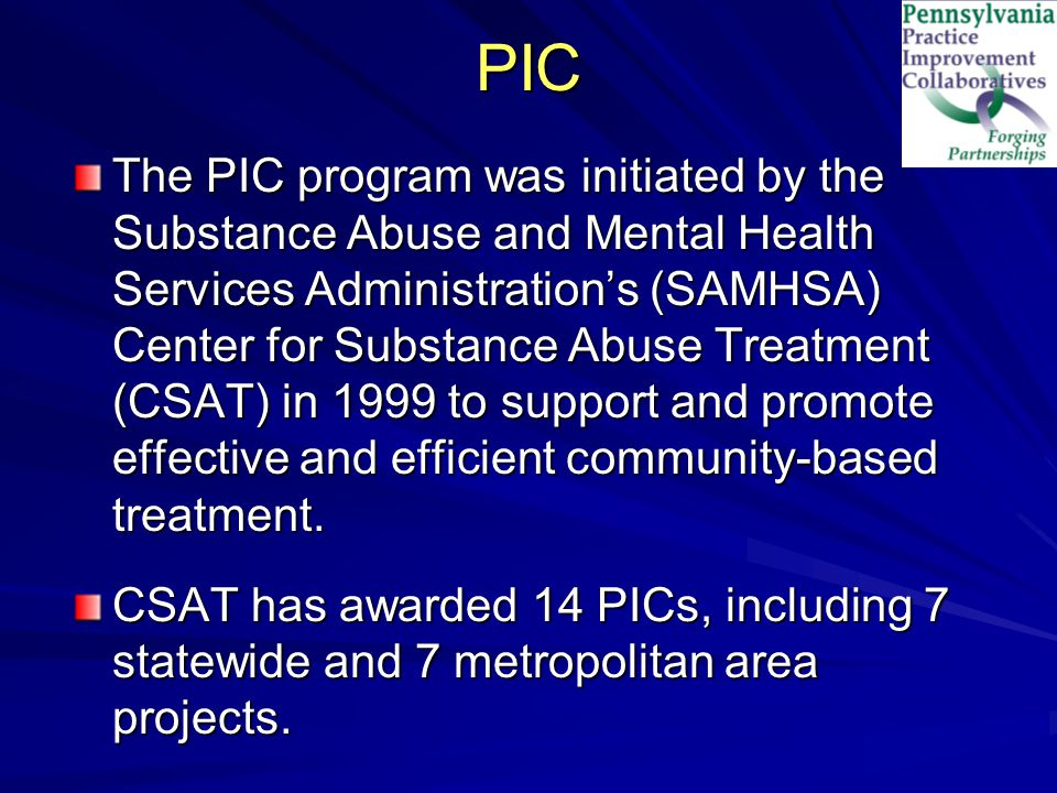 PIC The PIC program was initiated by the Substance Abuse and Mental Health Services Administration's (SAMHSA) Center for Substance Abuse Treatment (CSAT) in 1999 to support and promote effective and efficient community-based treatment.