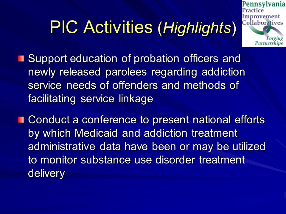 PIC Activities (Highlights) Support education of probation officers and newly released parolees regarding addiction service needs of offenders and methods of facilitating service linkage Conduct a conference to present national efforts by which Medicaid and addiction treatment administrative data have been or may be utilized to monitor substance use disorder treatment delivery