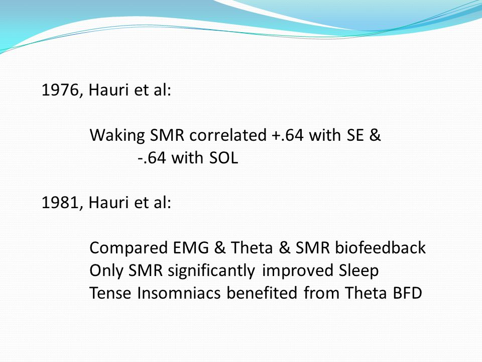 1976, Hauri et al: Waking SMR correlated +.64 with SE & -.64 with SOL 1981, Hauri et al: Compared EMG & Theta & SMR biofeedback Only SMR significantly improved Sleep Tense Insomniacs benefited from Theta BFD