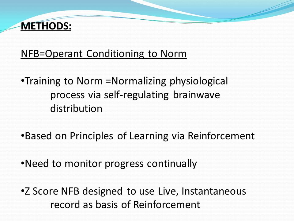 METHODS: NFB=Operant Conditioning to Norm Training to Norm =Normalizing physiological process via self-regulating brainwave distribution Based on Principles of Learning via Reinforcement Need to monitor progress continually Z Score NFB designed to use Live, Instantaneous record as basis of Reinforcement