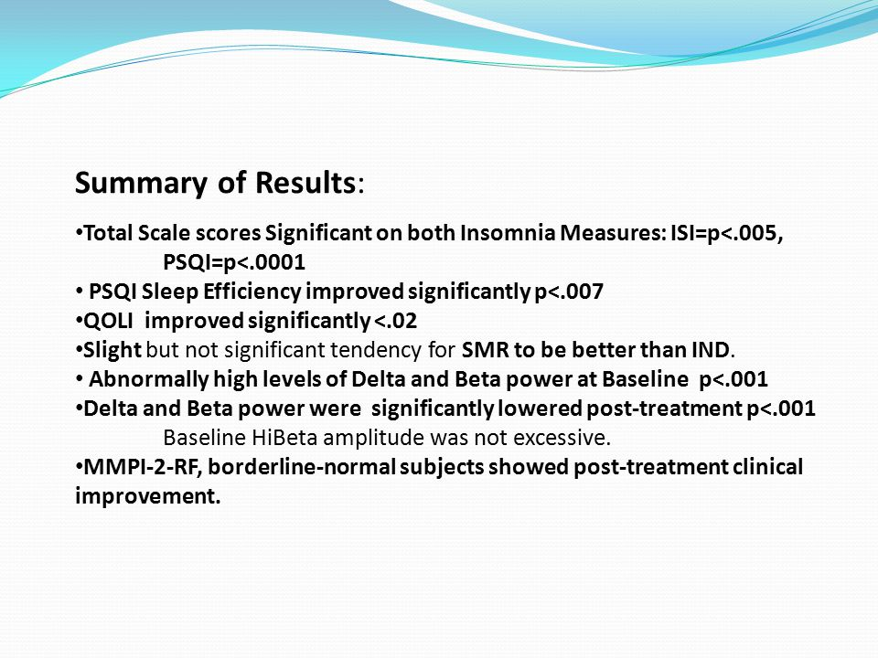 Summary of Results: Total Scale scores Significant on both Insomnia Measures: ISI=p<.005, PSQI=p<.0001 PSQI Sleep Efficiency improved significantly p<.007 QOLI improved significantly <.02 Slight but not significant tendency for SMR to be better than IND.