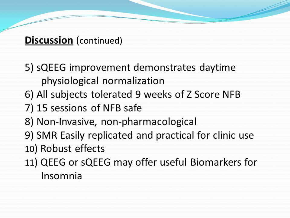 Discussion ( continued) 5) sQEEG improvement demonstrates daytime physiological normalization 6) All subjects tolerated 9 weeks of Z Score NFB 7) 15 sessions of NFB safe 8) Non-Invasive, non-pharmacological 9) SMR Easily replicated and practical for clinic use 10 ) Robust effects 11 ) QEEG or sQEEG may offer useful Biomarkers for Insomnia