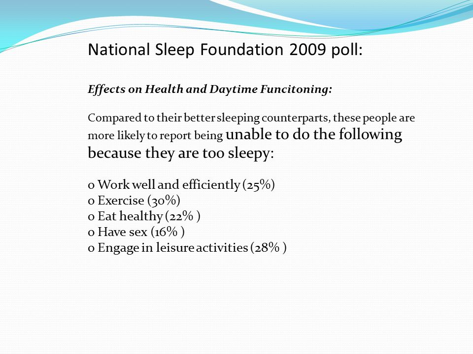 National Sleep Foundation 2009 poll: Effects on Health and Daytime Funcitoning: Compared to their better sleeping counterparts, these people are more likely to report being unable to do the following because they are too sleepy: o Work well and efficiently (25%) o Exercise (30%) o Eat healthy (22% ) o Have sex (16% ) o Engage in leisure activities (28% )