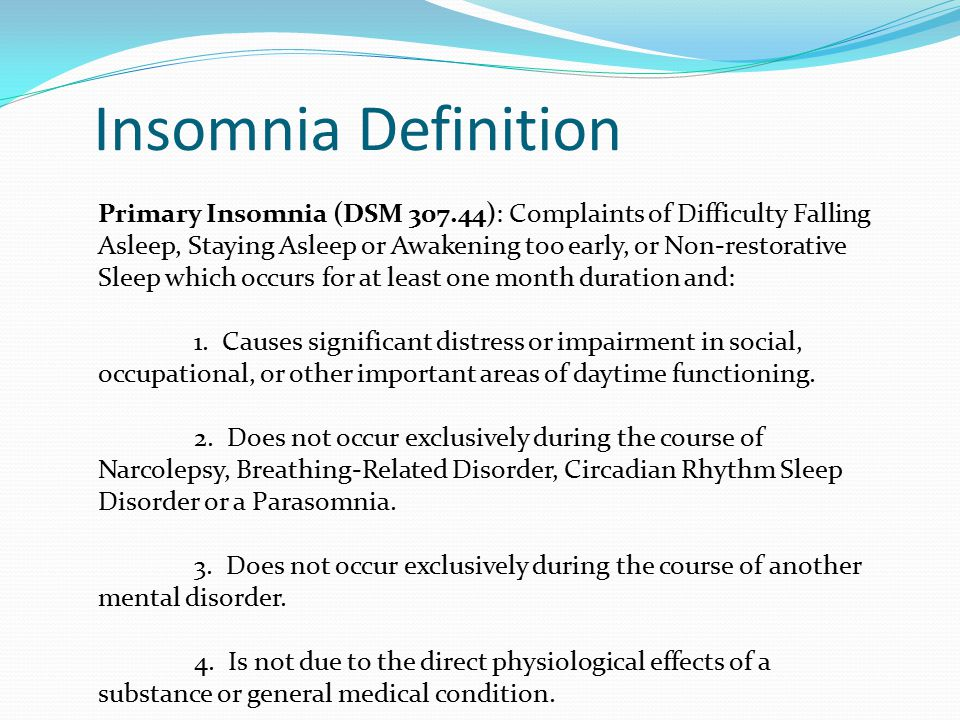 Insomnia Definition Primary Insomnia (DSM 307.44): Complaints of Difficulty Falling Asleep, Staying Asleep or Awakening too early, or Non-restorative Sleep which occurs for at least one month duration and: 1.