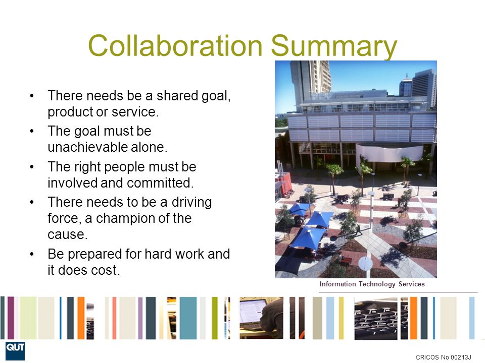 Information Technology Services CRICOS No 00213J Collaboration Summary There needs be a shared goal, product or service.