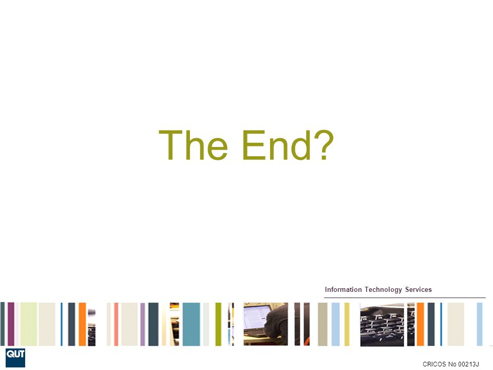 Information Technology Services CRICOS No 00213J The End