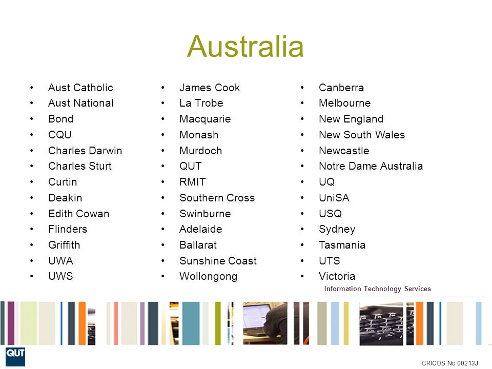 Information Technology Services CRICOS No 00213J Australia Aust Catholic Aust National Bond CQU Charles Darwin Charles Sturt Curtin Deakin Edith Cowan