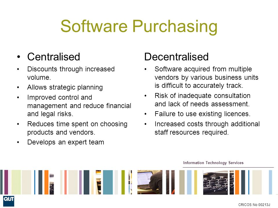 Information Technology Services CRICOS No 00213J Software Purchasing Centralised Discounts through increased volume.
