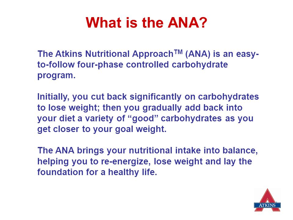 The Atkins Nutritional Approach  The Atkins Nutritional Principles form the core of The Atkins Nutritional Approach  Four Phases: oInduction oOngoing Weight Loss oPre-Maintenance oLifetime Maintenance