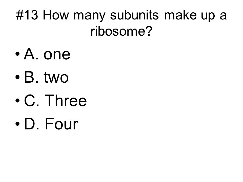 #13 How many subunits make up a ribosome? A. one B. two C. Three D. Four