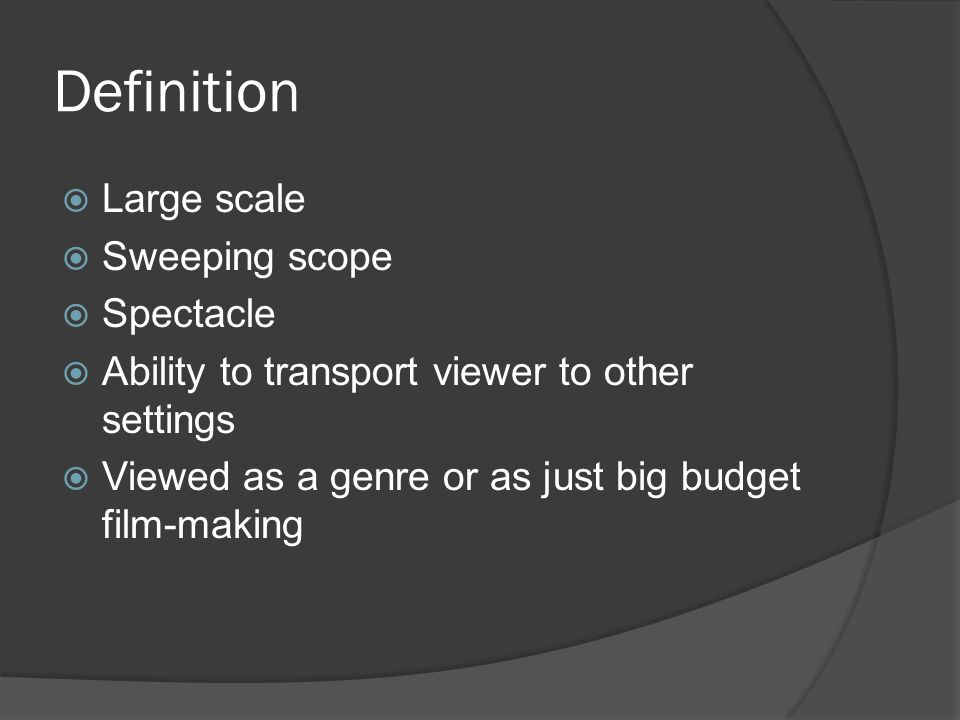 Definition  Large scale  Sweeping scope  Spectacle  Ability to transport viewer to other settings  Viewed as a genre or as just big budget film-making