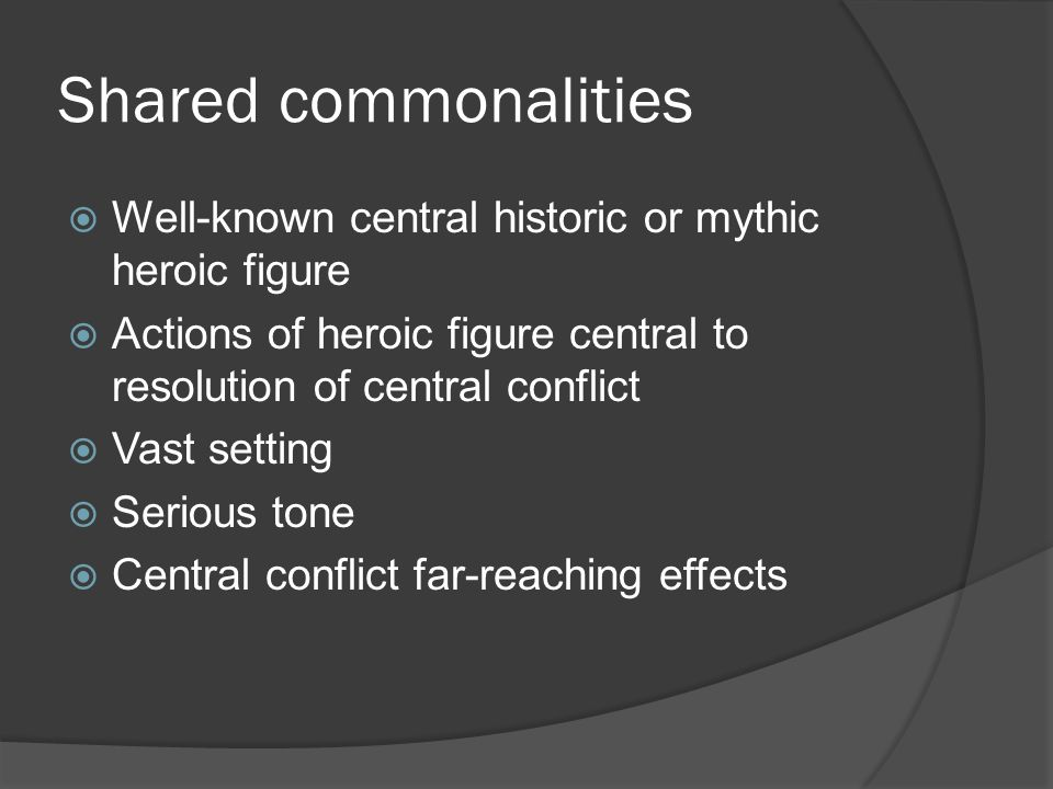 Shared commonalities  Well-known central historic or mythic heroic figure  Actions of heroic figure central to resolution of central conflict  Vast setting  Serious tone  Central conflict far-reaching effects