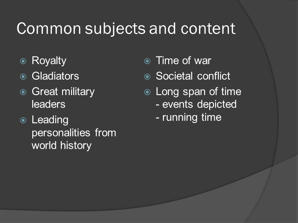 Common subjects and content  Royalty  Gladiators  Great military leaders  Leading personalities from world history  Time of war  Societal conflict  Long span of time - events depicted - running time