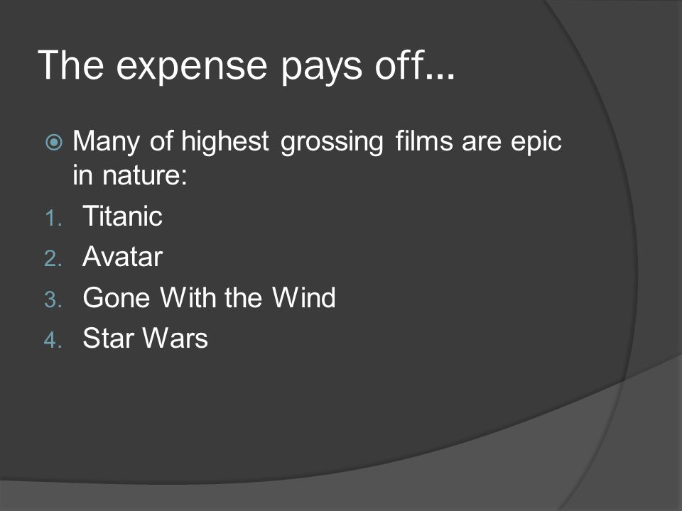 The expense pays off…  Many of highest grossing films are epic in nature: 1. Titanic 2. Avatar 3. Gone With the Wind 4. Star Wars