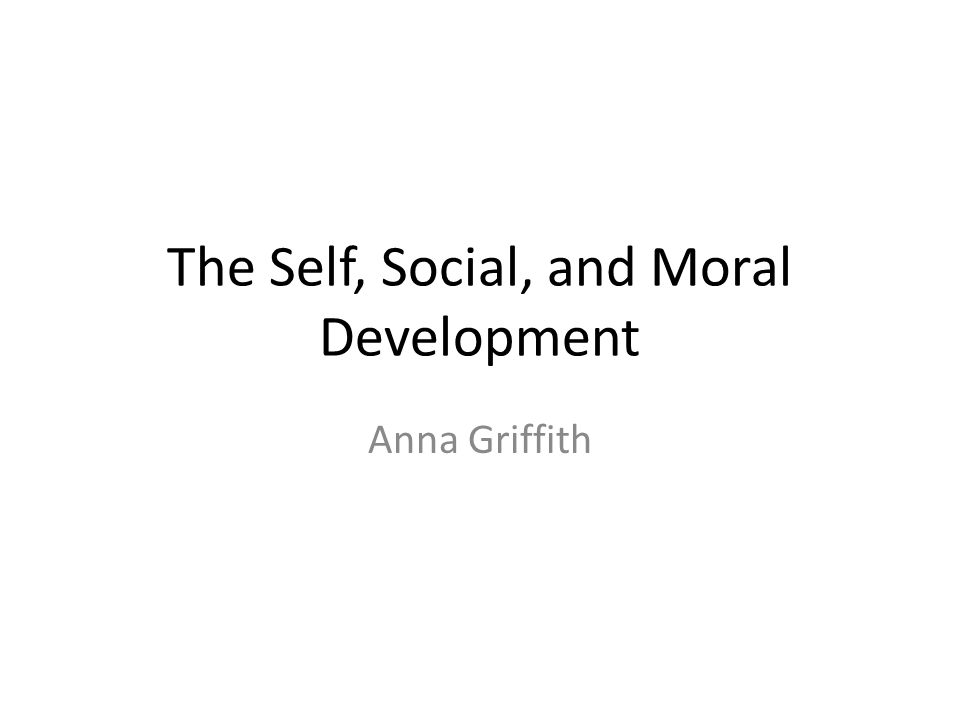 The Self, Social, and Moral Development Anna Griffith