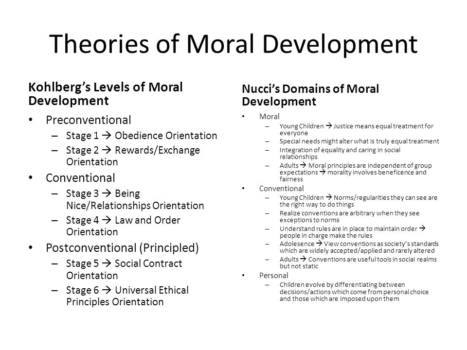 Theories of Moral Development Kohlberg's Levels of Moral Development Preconventional – Stage 1  Obedience Orientation – Stage 2  Rewards/Exchange Orientation Conventional – Stage 3  Being Nice/Relationships Orientation – Stage 4  Law and Order Orientation Postconventional (Principled) – Stage 5  Social Contract Orientation – Stage 6  Universal Ethical Principles Orientation Nucci's Domains of Moral Development Moral – Young Children  Justice means equal treatment for everyone – Special needs might alter what is truly equal treatment – Integration of equality and caring in social relationships – Adults  Moral principles are independent of group expectations  morality involves beneficence and fairness Conventional – Young Children  Norms/regularities they can see are the right way to do things – Realize conventions are arbitrary when they see exceptions to norms – Understand rules are in place to maintain order  people in charge make the rules – Adolesence  View conventions as society's standards which are widely accepted/applied and rarely altered – Adults  Conventions are useful tools in social realms but not static Personal – Children evolve by differentiating between decisions/actions which come from personal choice and those which are imposed upon them