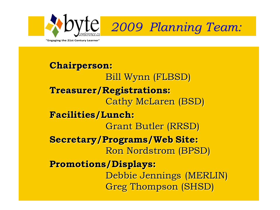 Chairperson: Bill Wynn (FLBSD) Treasurer/Registrations: Cathy McLaren (BSD) Facilities/Lunch: Grant Butler (RRSD) Secretary/Programs/Web Site: Ron Nordstrom (BPSD) Promotions/Displays: Debbie Jennings (MERLIN) Greg Thompson (SHSD) 2009 Planning Team: